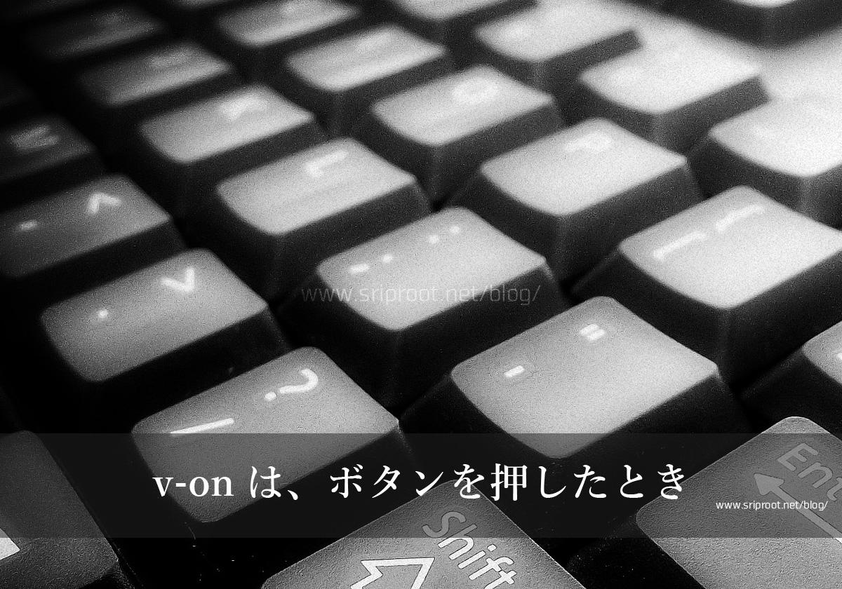 v-onはボタンを押したとき